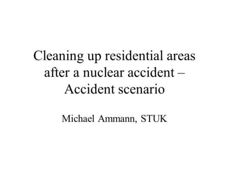 Cleaning up residential areas after a nuclear accident – Accident scenario Michael Ammann, STUK.