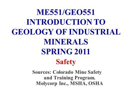 Sources: Colorado Mine Safety and Training Program. Molycorp Inc., MSHA, OSHA ME551/GEO551 INTRODUCTION TO GEOLOGY OF INDUSTRIAL MINERALS SPRING 2011 Safety.