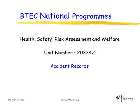 24/05/2015John Williams BTEC National Programmes Health, Safety, Risk Assessment and Welfare Unit Number – 20334Z Accident Records.