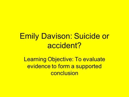 Emily Davison: Suicide or accident? Learning Objective: To evaluate evidence to form a supported conclusion.
