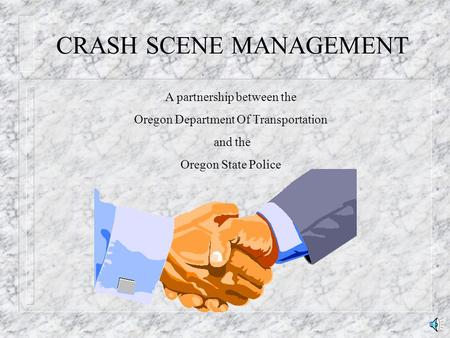 CRASH SCENE MANAGEMENT A partnership between the Oregon Department Of Transportation and the Oregon State Police.