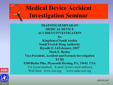 ©ECRI 2007 1 Medical Device Accident Investigation Seminar TRAINING SEMINAR ON MEDICAL DEVICE ACCIDENT INVESTIGATION for Kingdom of Saudi Arabia Saudi.