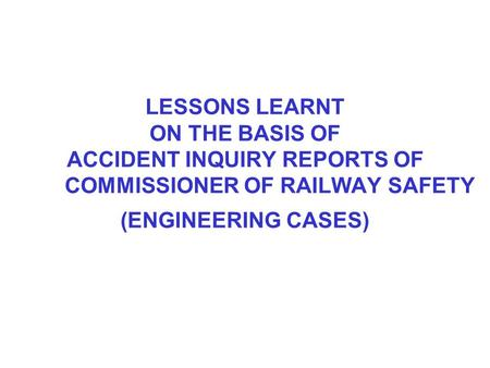 LESSONS LEARNT ON THE BASIS OF ACCIDENT INQUIRY REPORTS OF COMMISSIONER OF RAILWAY SAFETY (ENGINEERING CASES)