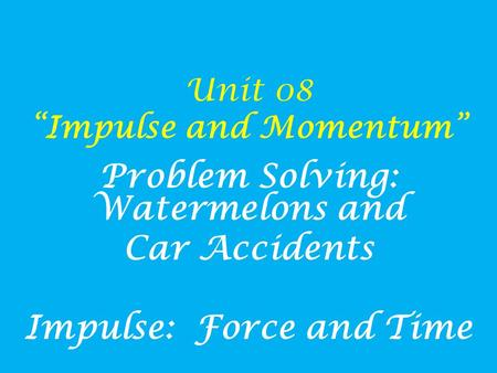 "Unit 08 ""Impulse and Momentum"" Problem Solving: Watermelons and Car Accidents Impulse: Force and Time."