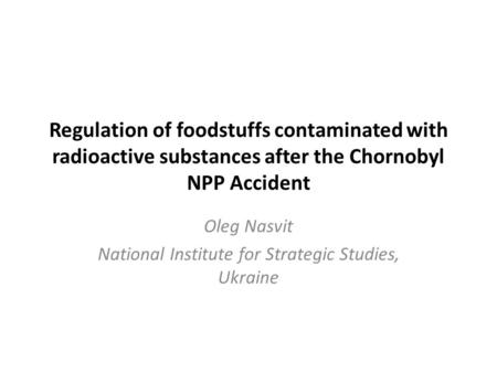 Regulation of foodstuffs contaminated with radioactive substances after the Chornobyl NPP Accident Oleg Nasvit National Institute for Strategic Studies,