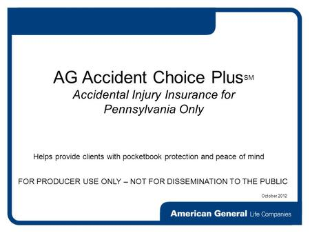 FOR PRODUCER USE ONLY – NOT FOR DISSEMINATION TO THE PUBLIC AG Accident Choice Plus SM Accidental Injury Insurance for Pennsylvania Only Helps provide.