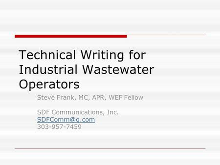 Technical Writing for Industrial Wastewater Operators Steve Frank, MC, APR, WEF Fellow SDF Communications, Inc. 303-957-7459.