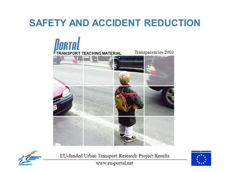 <strong>SAFETY</strong> AND ACCIDENT REDUCTION Transparencies 2003 EU-funded Urban Transport Research Project Results www.eu-portal.net TRANSPORT TEACHING MATERIAL.