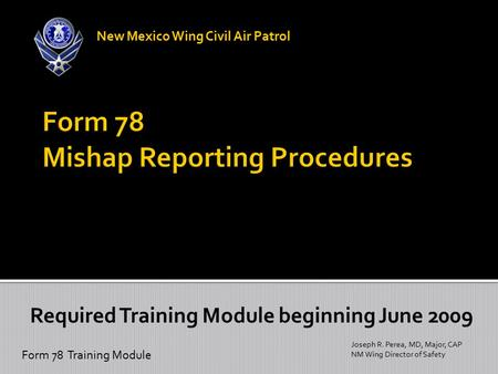 Form 78 Training Module Joseph R. Perea, MD, Major, CAP NM Wing Director of Safety New Mexico Wing Civil Air Patrol Required Training Module beginning.