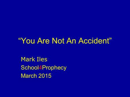 """You Are Not An Accident"" Mark Iles School4Prophecy March 2015."
