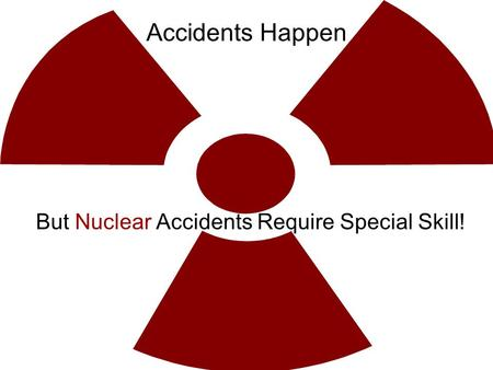 Accidents Happen But Nuclear Accidents Require Special Skill!