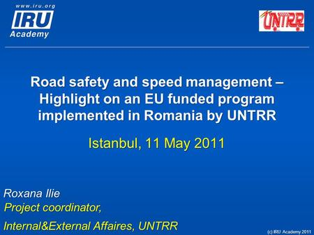 <strong>Road</strong> <strong>safety</strong> and speed management – Highlight on an EU funded program implemented in Romania by UNTRR Istanbul, 11 May 2011 Roxana Ilie Project coordinator,