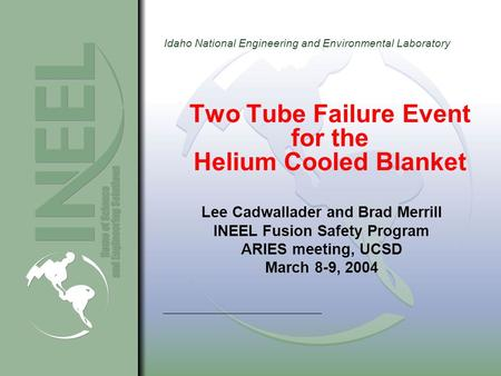 Idaho National Engineering and Environmental Laboratory Two Tube Failure Event for the Helium Cooled Blanket Lee Cadwallader and Brad Merrill INEEL Fusion.