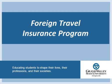 Educating students to shape their lives, their professions, and their societies. Foreign Travel Insurance Program.