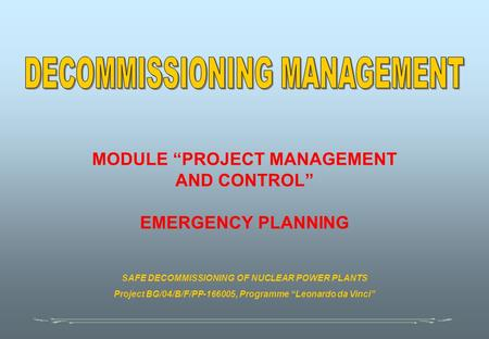 "MODULE ""PROJECT MANAGEMENT AND CONTROL"" EMERGENCY PLANNING SAFE DECOMMISSIONING OF NUCLEAR POWER PLANTS Project BG/04/B/F/PP-166005, Programme ""Leonardo."