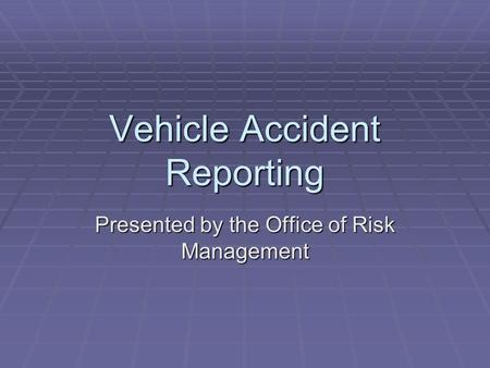 Vehicle Accident Reporting Presented by the Office of Risk Management.