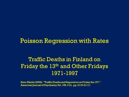 "Poisson Regression with Rates Traffic Deaths in Finland on Friday the 13 th and Other Fridays 1971-1997 Simo Näyhä (2002). ""Traffic Deaths and Superstion."