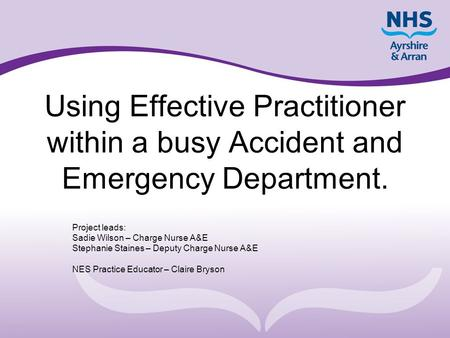 Using Effective Practitioner within a busy Accident and Emergency Department. Project leads: Sadie Wilson – Charge Nurse A&E Stephanie Staines – Deputy.
