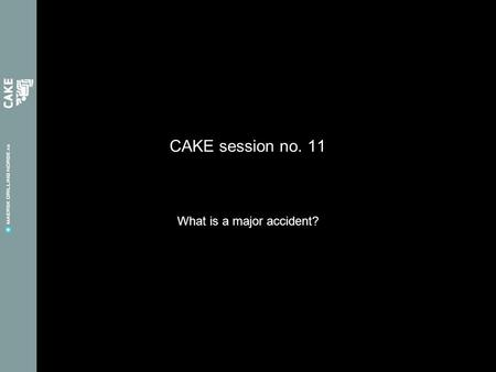CAKE session no. 11 What is a major accident?. Feedbacks from last CAKE session Other activities we can arrange –Team buildings –Onshore seminars –Activities.
