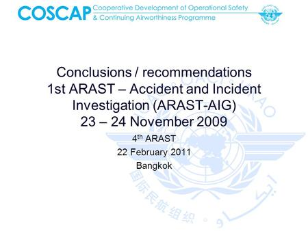 Conclusions / recommendations 1st ARAST – Accident and Incident Investigation (ARAST-AIG) 23 – 24 November 2009 4 th ARAST 22 February 2011 Bangkok.