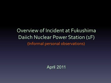 Overview of Incident at Fukushima Daiich Nuclear Power Station (1F) (Informal personal observations) April 2011.