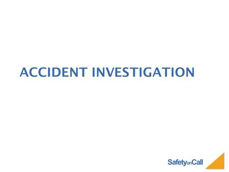 Safety on Call ACCIDENT INVESTIGATION. Safety on Call WHY INVESTIGATE ACCIDENTS? Find the cause. Prevent similar accidents. Protect company interests.