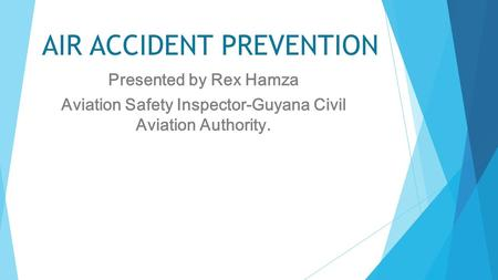 AIR ACCIDENT PREVENTION Presented by Rex Hamza Aviation Safety Inspector-Guyana Civil Aviation Authority.