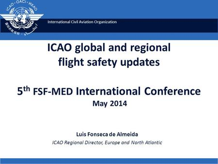 International Civil Aviation Organization ICAO global and regional flight safety updates 5 th FSF-MED International Conference May 2014 Luis Fonseca de.