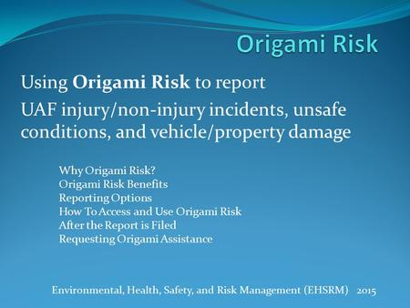 Using Origami Risk to report UAF injury/non-injury incidents, unsafe conditions, and vehicle/property damage Environmental, Health, Safety, and Risk Management.