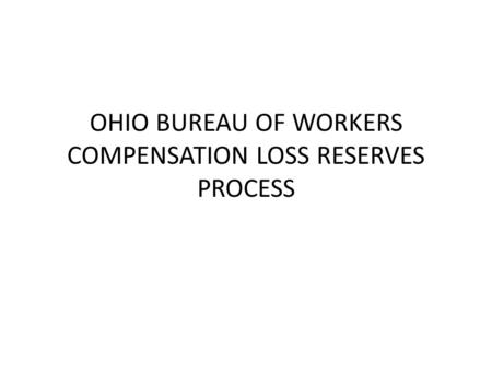OHIO BUREAU OF WORKERS COMPENSATION LOSS RESERVES PROCESS.