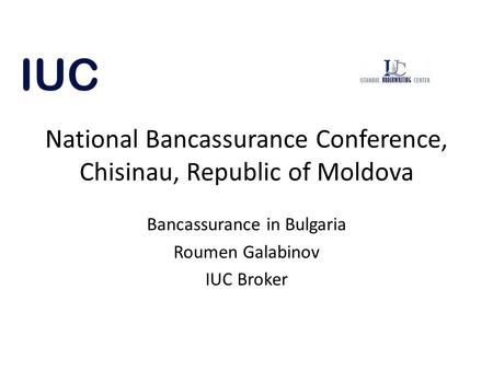 National Bancassurance Conference, Chisinau, Republic of Moldova Bancassurance in Bulgaria Roumen Galabinov IUC Broker.