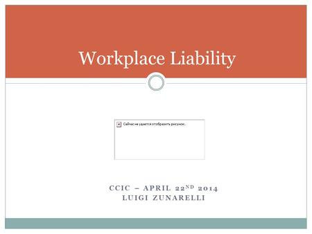 CCIC – APRIL 22 ND 2014 LUIGI ZUNARELLI Workplace Liability.