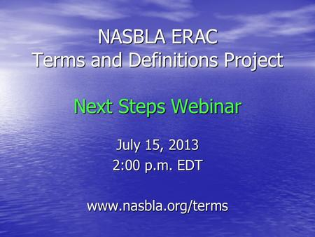 NASBLA ERAC Terms and Definitions Project Next Steps Webinar July 15, 2013 2:00 p.m. EDT www.nasbla.org/terms.
