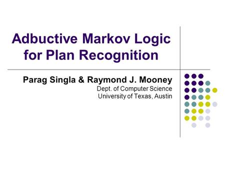 Adbuctive Markov Logic for Plan Recognition Parag Singla & Raymond J. Mooney Dept. of Computer Science University of Texas, Austin.