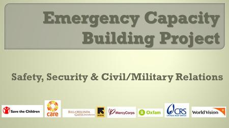 Emergency Capacity Building Project Safety, Security & Civil/Military Relations.