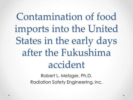 Contamination of food imports into the United States in the early days after the Fukushima accident Robert L. Metzger, Ph.D. Radiation Safety Engineering,