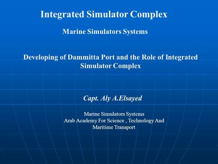 Developing of Dammitta Port and the Role of Integrated Simulator Complex Capt. Aly A.Elsayed Marine Simulators Systems Arab Academy For Science, Technology.
