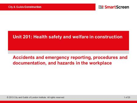 City & Guilds Construction © 2013 City and Guilds of London Institute. All rights reserved. 1 of 25 PowerPoint presentation Accidents and emergency reporting,