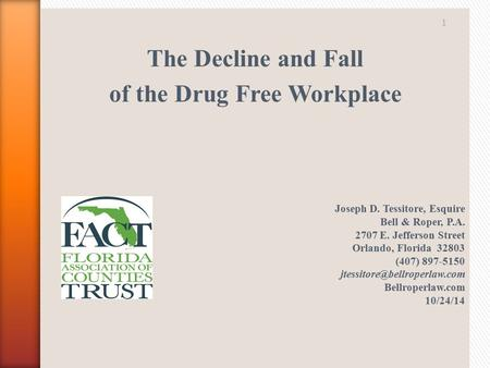 The Decline and Fall of the Drug Free Workplace Joseph D. Tessitore, Esquire Bell & Roper, P.A. 2707 E. Jefferson Street Orlando, Florida 32803 (407) 897-5150.