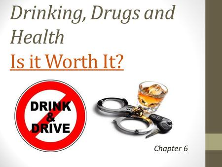 Drinking, Drugs and Health Is it Worth It? Is it Worth It? Chapter 6.