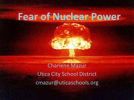 Fear of Nuclear Power Charlene Mazur Utica City School District
