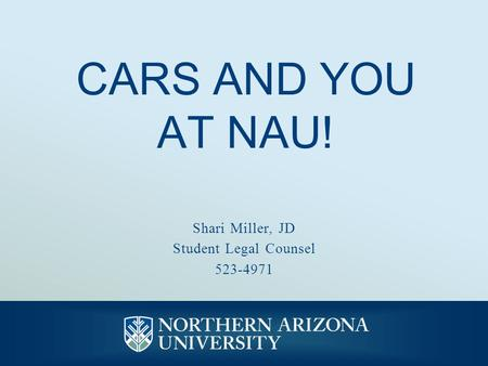 CARS AND YOU AT NAU! Shari Miller, JD Student Legal Counsel 523-4971.