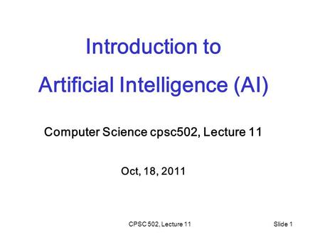 CPSC 502, Lecture 11Slide 1 Introduction to Artificial Intelligence (AI) Computer Science cpsc502, Lecture 11 Oct, 18, 2011.
