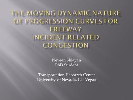 Neveen Shlayan PhD Student Transportation Research Center University of Nevada, Las Vegas.