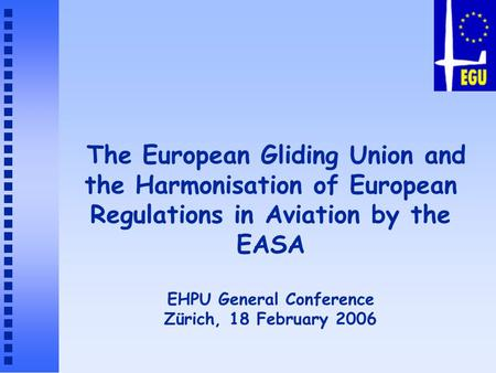 The European Gliding Union and the Harmonisation of European Regulations in Aviation by the EASA EHPU General Conference Zürich, 18 February 2006.