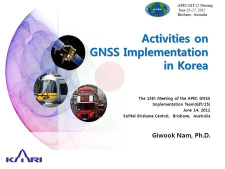 Activities on GNSS Implementation in Korea APEC GIT/15 Meeting June 13~17, 2011 June 13~17, 2011 Brisbane, Australia The 15th Meeting of the APEC GNSS.
