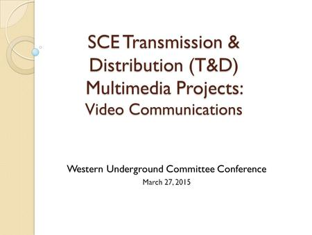 SCE Transmission & Distribution (T&D) Multimedia Projects: Video Communications Western Underground Committee Conference March 27, 2015.