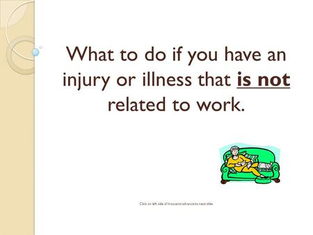 What to do if you have an injury or illness that is not related to work. Click on left side of mouse to advance to next slide.