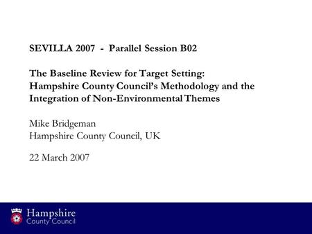 SEVILLA 2007 - Parallel Session B02 The Baseline Review for Target Setting: Hampshire County Council's Methodology and the Integration of Non-Environmental.