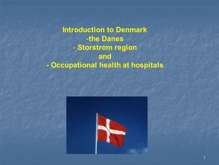 1 Introduction to Denmark -the Danes - Storstrom region and - Occupational health at hospitals.